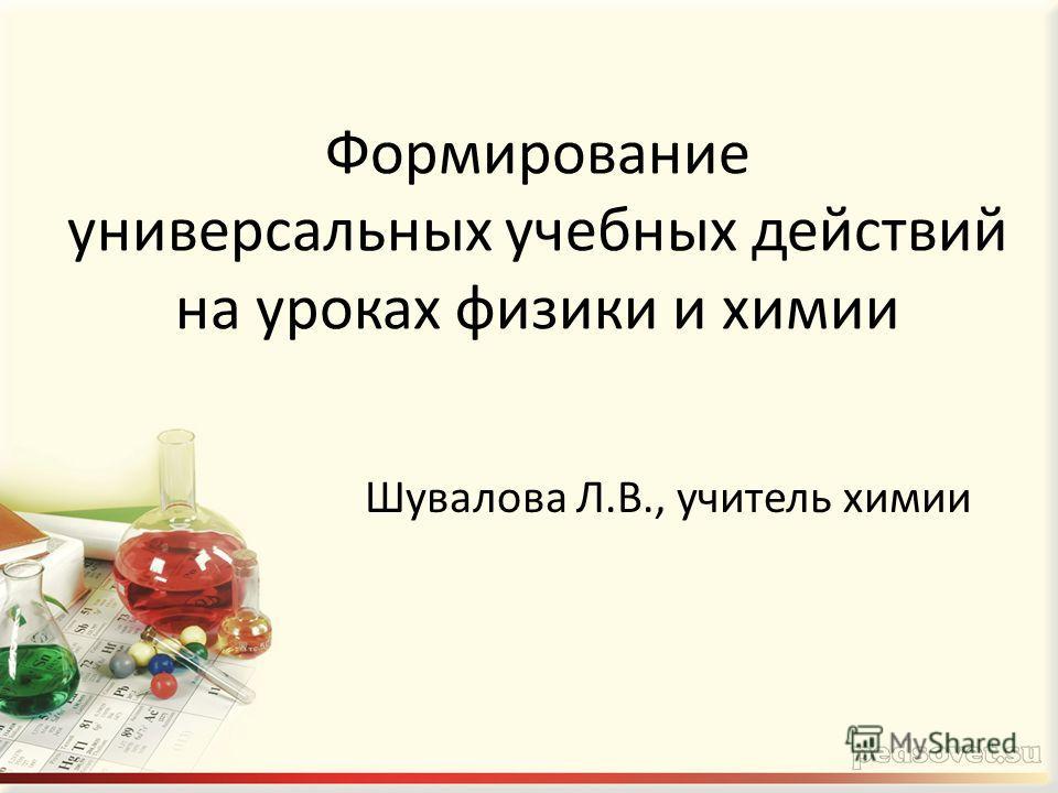 Формирование универсальных учебных действий на уроках физики и химии Шувалова Л.В., учитель химии