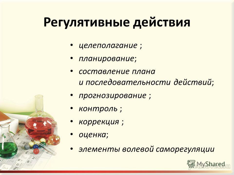 Регулятивные действия целеполагание ; планирование; составление плана и последовательности действий; прогнозирование ; контроль ; коррекция ; оценка; элементы волевой саморегуляции