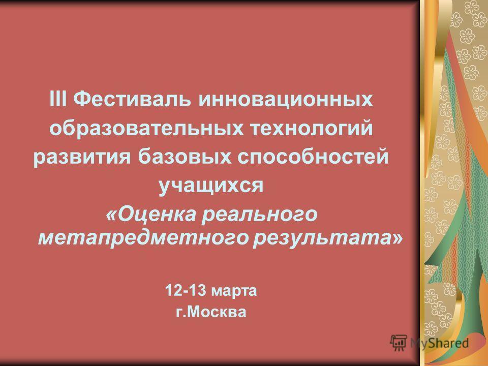 III Фестиваль инновационных образовательных технологий развития базовых способностей учащихся «Оценка реального метапредметного результата» 12-13 марта г.Москва
