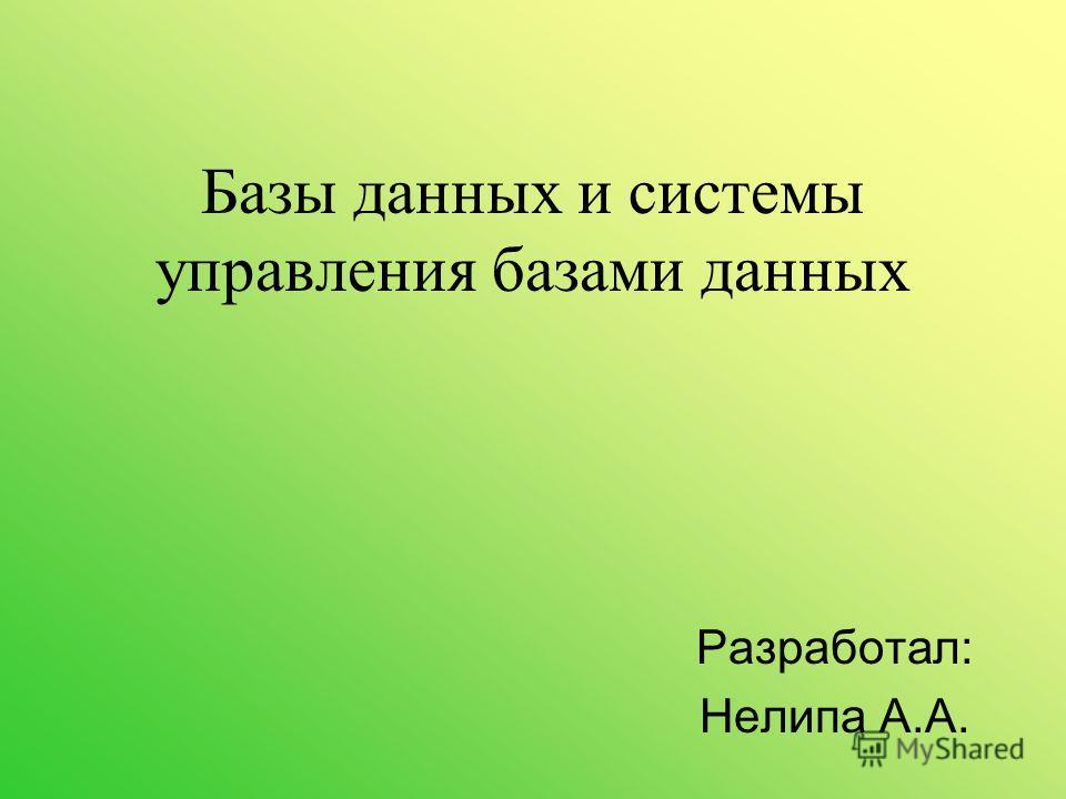 Базы данных и системы управления базами данных Разработал: Нелипа А.А.
