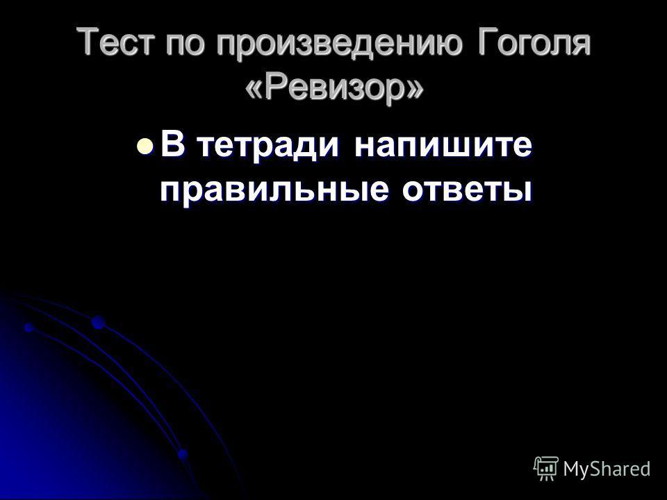 Тест по произведению Гоголя «Ревизор» В тетради напишите правильные ответы В тетради напишите правильные ответы