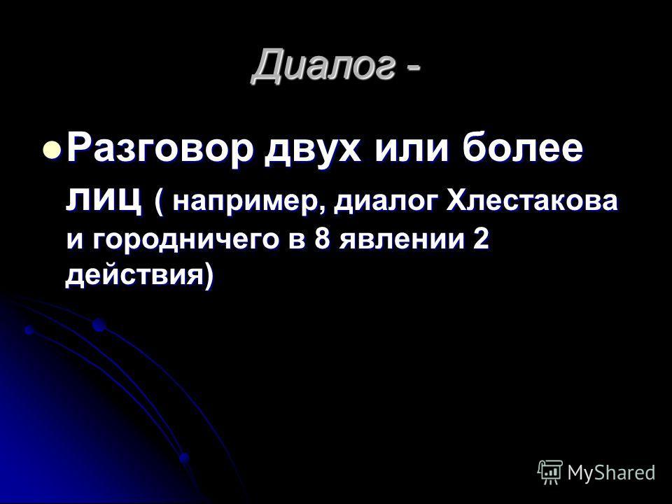 Диалог - Разговор двух или более лиц ( например, диалог Хлестакова и городничего в 8 явлении 2 действия) Разговор двух или более лиц ( например, диалог Хлестакова и городничего в 8 явлении 2 действия)