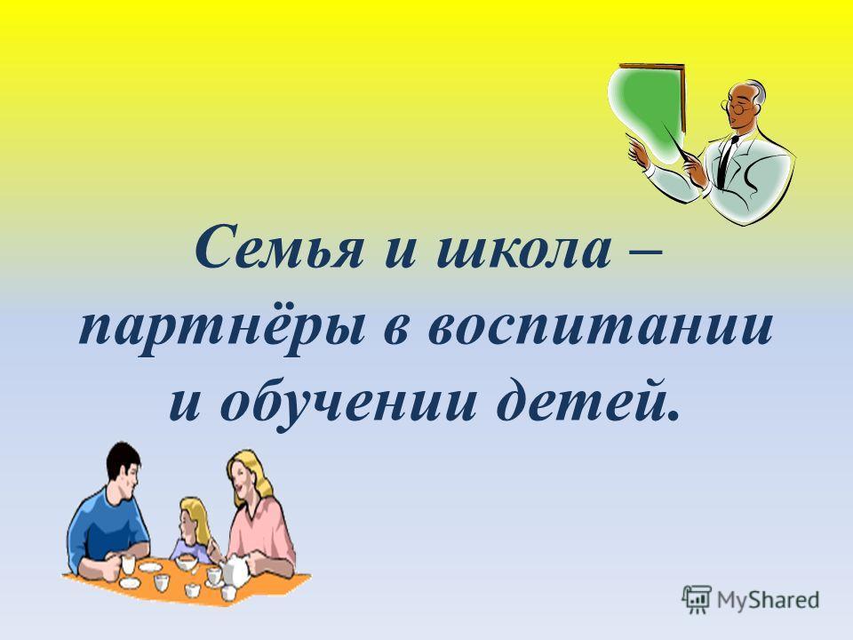 Семья и школа – партнёры в воспитании и обучении детей.