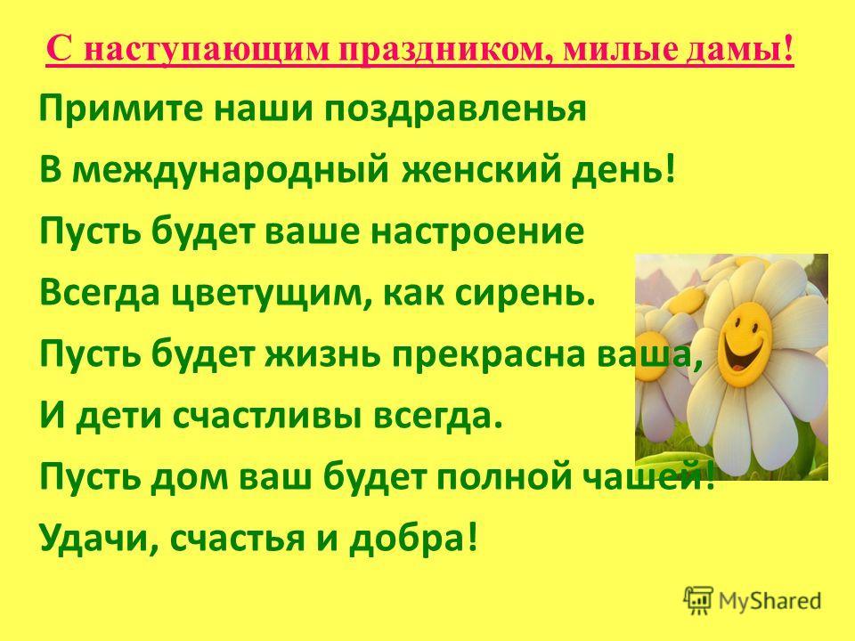 С наступающим праздником, милые дамы! Примите наши поздравленья В международный женский день! Пусть будет ваше настроение Всегда цветущим, как сирень. Пусть будет жизнь прекрасна ваша, И дети счастливы всегда. Пусть дом ваш будет полной чашей! Удачи,