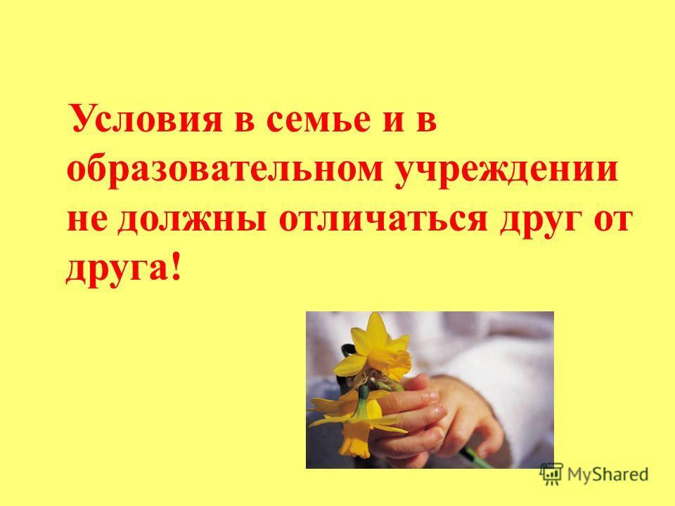 Условия в семье и в образовательном учреждении не должны отличаться друг от друга!