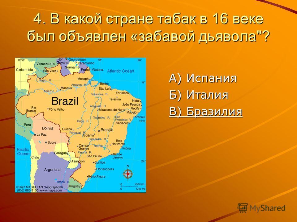 4. В какой стране табак в 16 веке был объявлен «забавой дьявола? А) Испания Б) Италия В) Бразилия