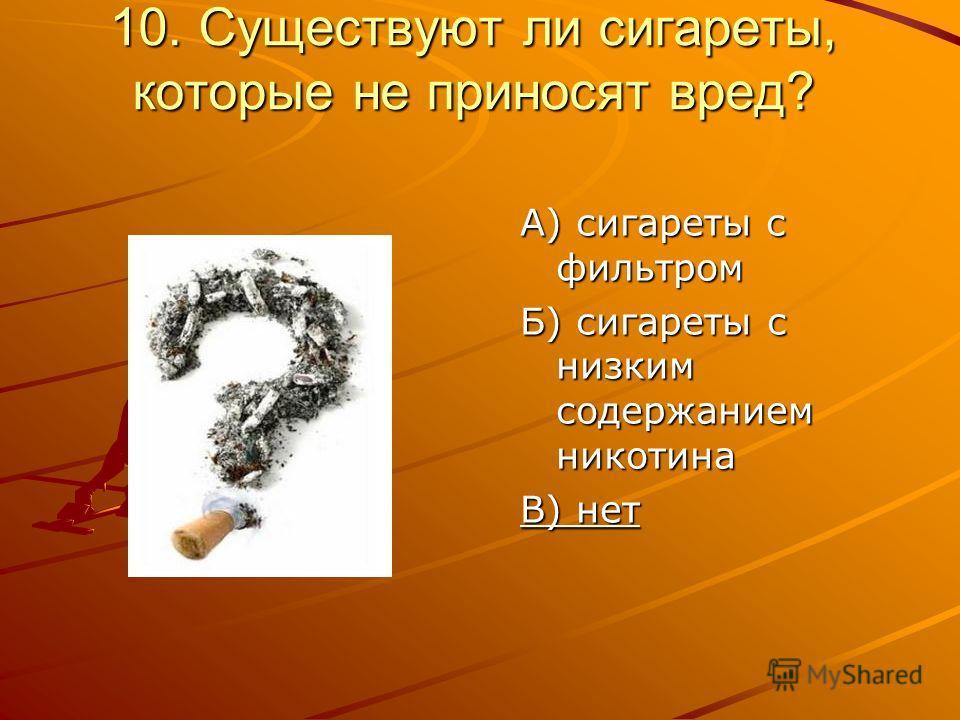 10. Существуют ли сигареты, которые не приносят вред? А) сигареты с фильтром Б) сигареты с низким содержанием никотина В) нет