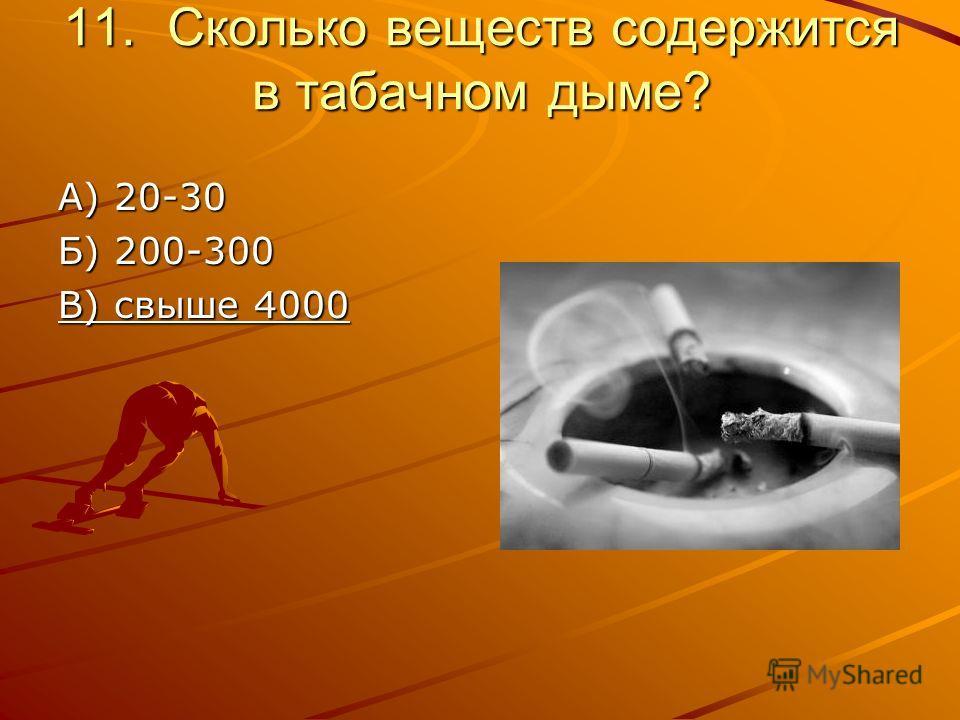 11. Сколько веществ содержится в табачном дыме? А) 20-30 Б) 200-300 В) свыше 4000