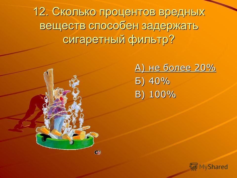 12. Сколько процентов вредных веществ способен задержать сигаретный фильтр? А) не более 20% Б) 40% В) 100%