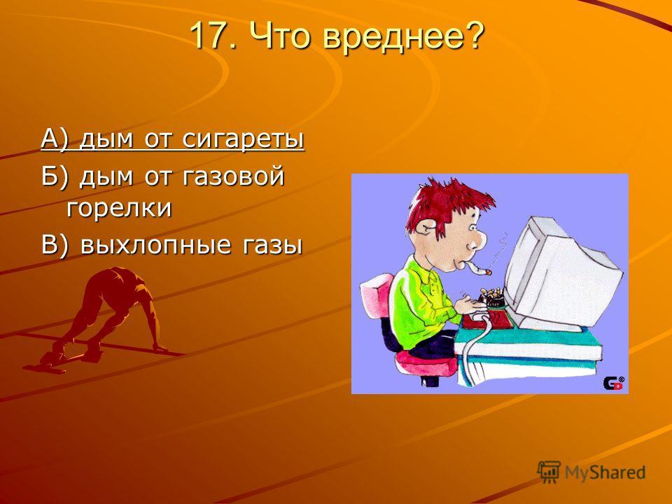 17. Что вреднее? А) дым от сигареты Б) дым от газовой горелки В) выхлопные газы