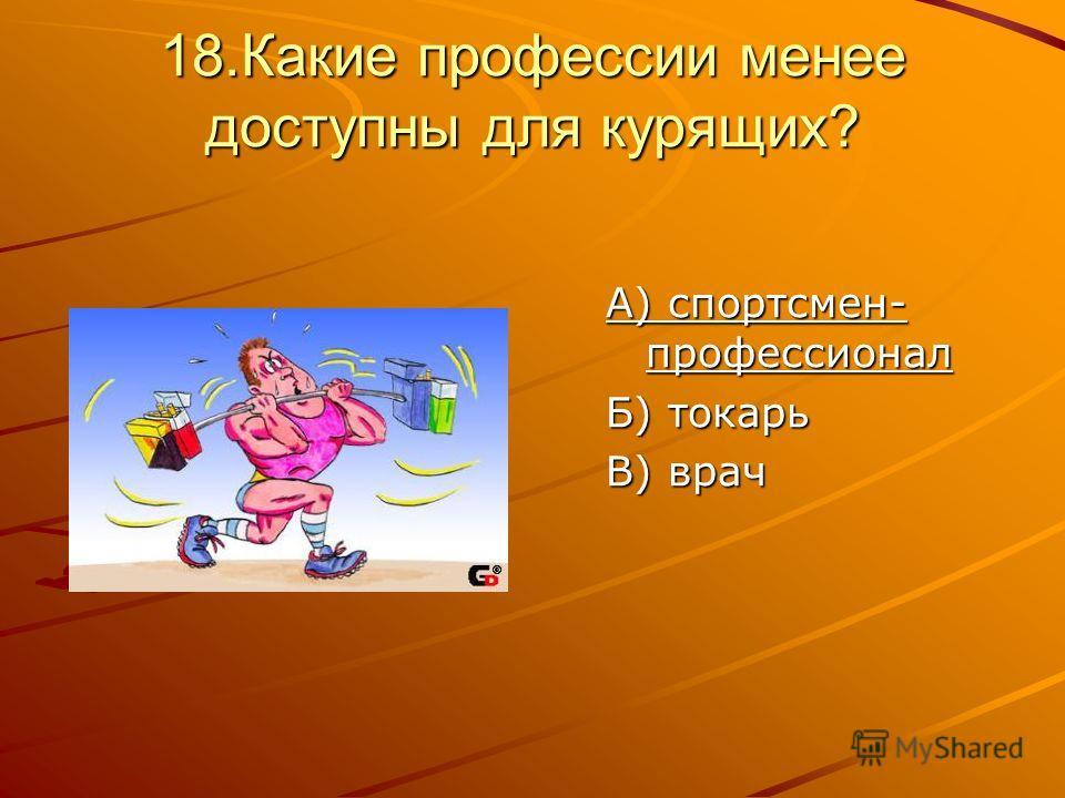 18.Какие профессии менее доступны для курящих? А) спортсмен- профессионал Б) токарь В) врач