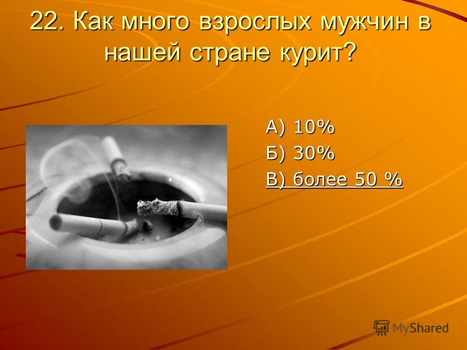 22. Как много взрослых мужчин в нашей стране курит? А) 10% Б) 30% В) более 50 %