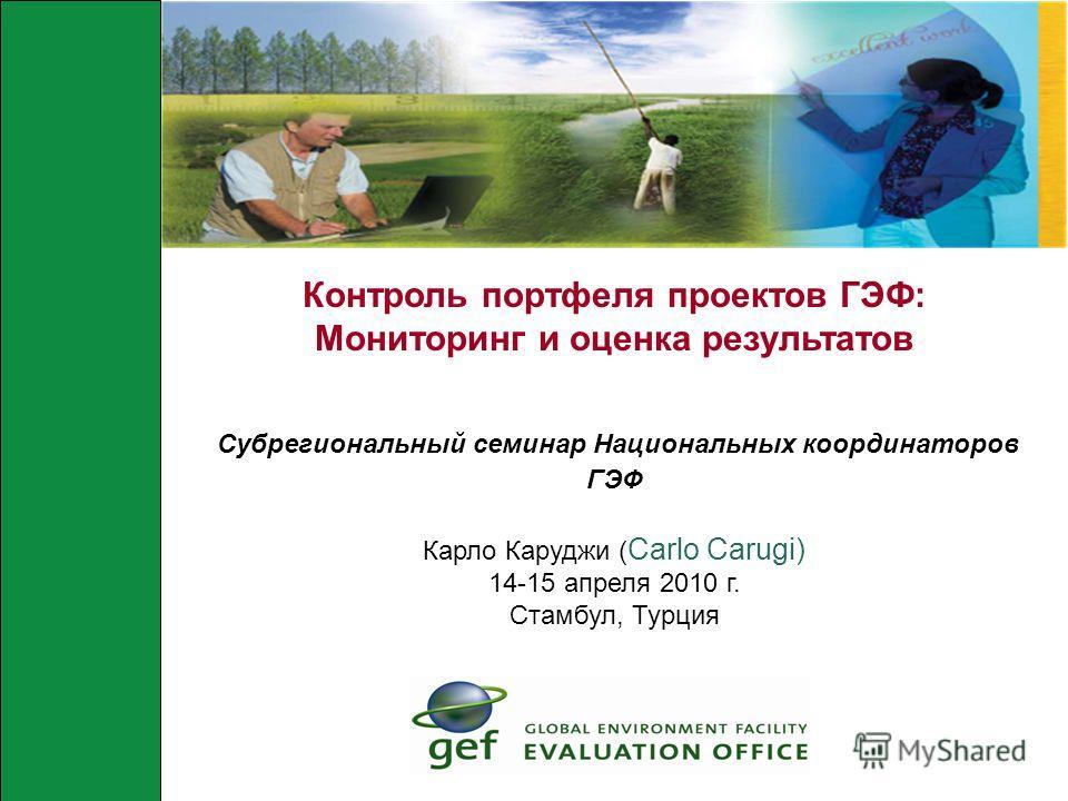 Контроль портфеля проектов ГЭФ: Мониторинг и оценка результатов Субрегиональный семинар Национальных координаторов ГЭФ Карло Каруджи ( Carlo Carugi) 14-15 апреля 2010 г. Стамбул, Турция