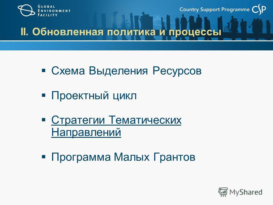 II. Обновленная политика и процессы Схема Выделения Ресурсов Проектный цикл Стратегии Тематических Направлений Программа Малых Грантов