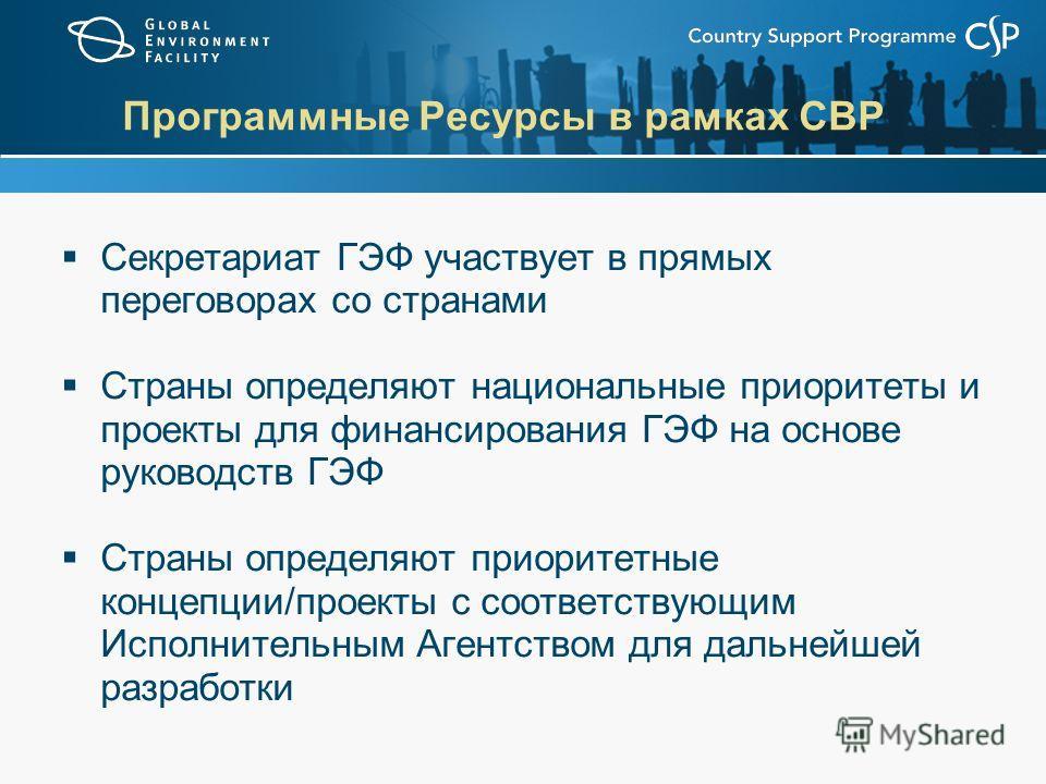 Программные Ресурсы в рамках СВР Секретариат ГЭФ участвует в прямых переговорах со странами Страны определяют национальные приоритеты и проекты для финансирования ГЭФ на основе руководств ГЭФ Страны определяют приоритетные концепции/проекты с соответ