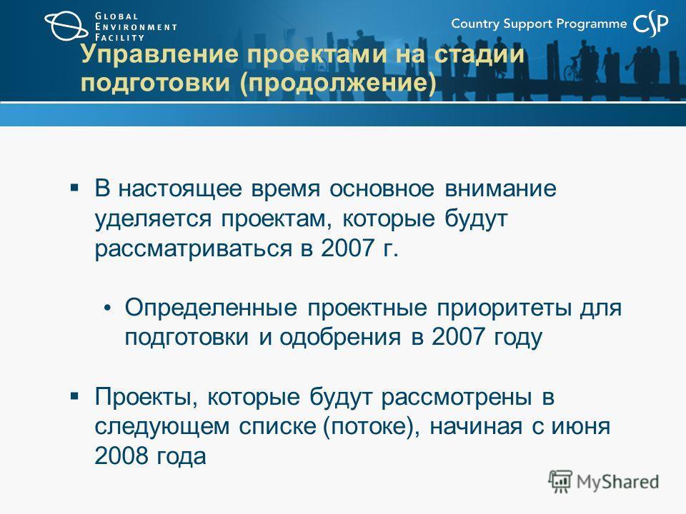 Управление проектами на стадии подготовки (продолжение) В настоящее время основное внимание уделяется проектам, которые будут рассматриваться в 2007 г. Определенные проектные приоритеты для подготовки и одобрения в 2007 году Проекты, которые будут ра