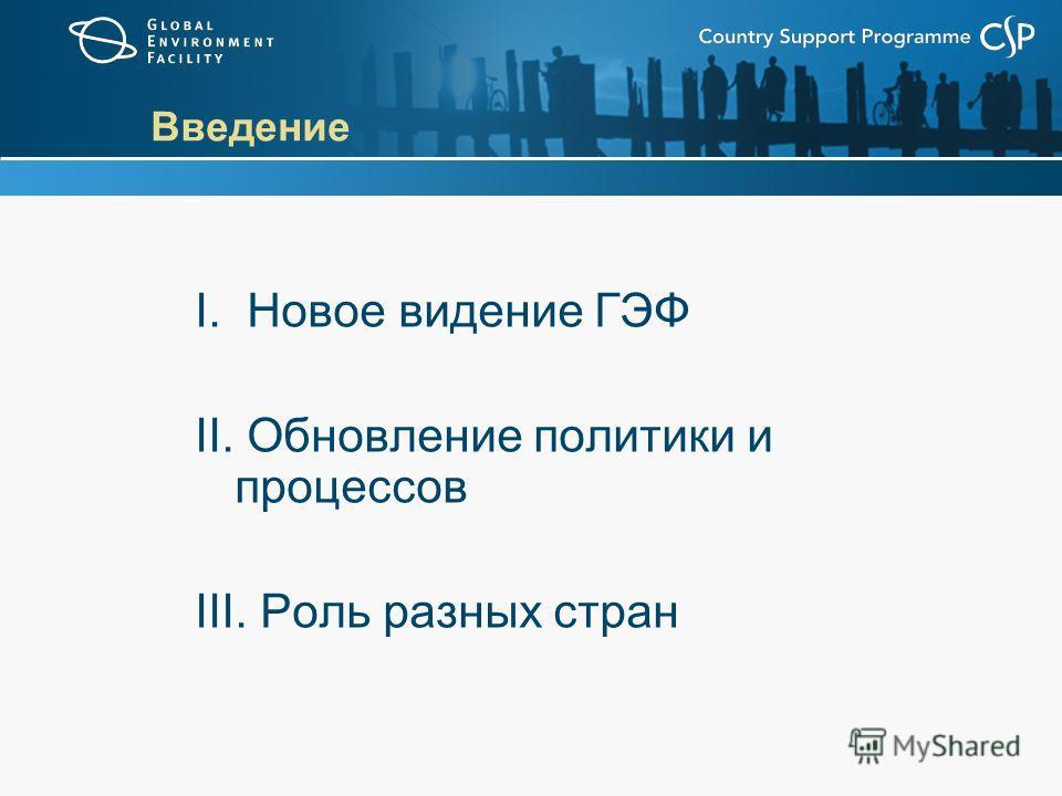 Введение I. Новое видение ГЭФ II. Обновление политики и процессов III. Роль разных стран