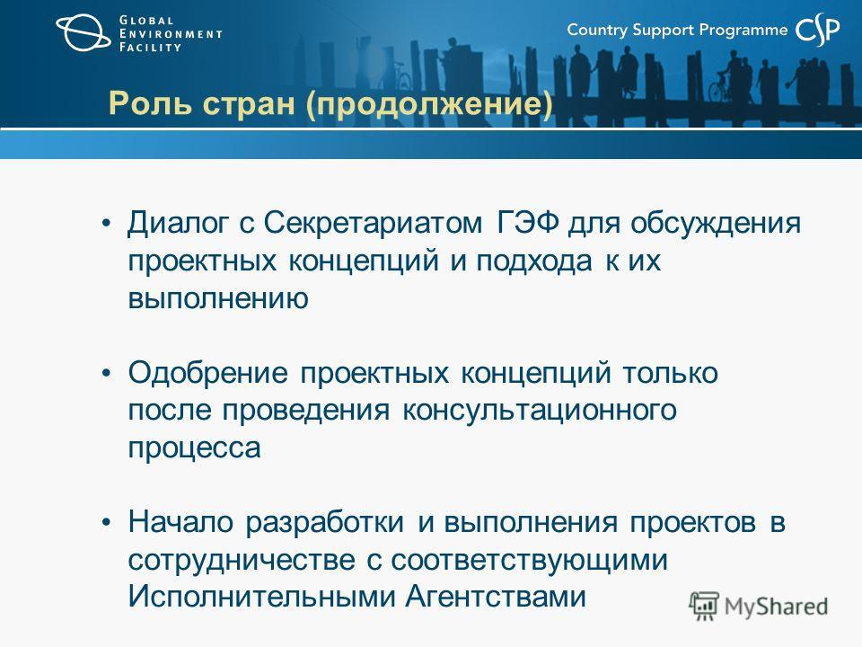 Роль стран (продолжение) Диалог с Секретариатом ГЭФ для обсуждения проектных концепций и подхода к их выполнению Одобрение проектных концепций только после проведения консультационного процесса Начало разработки и выполнения проектов в сотрудничестве