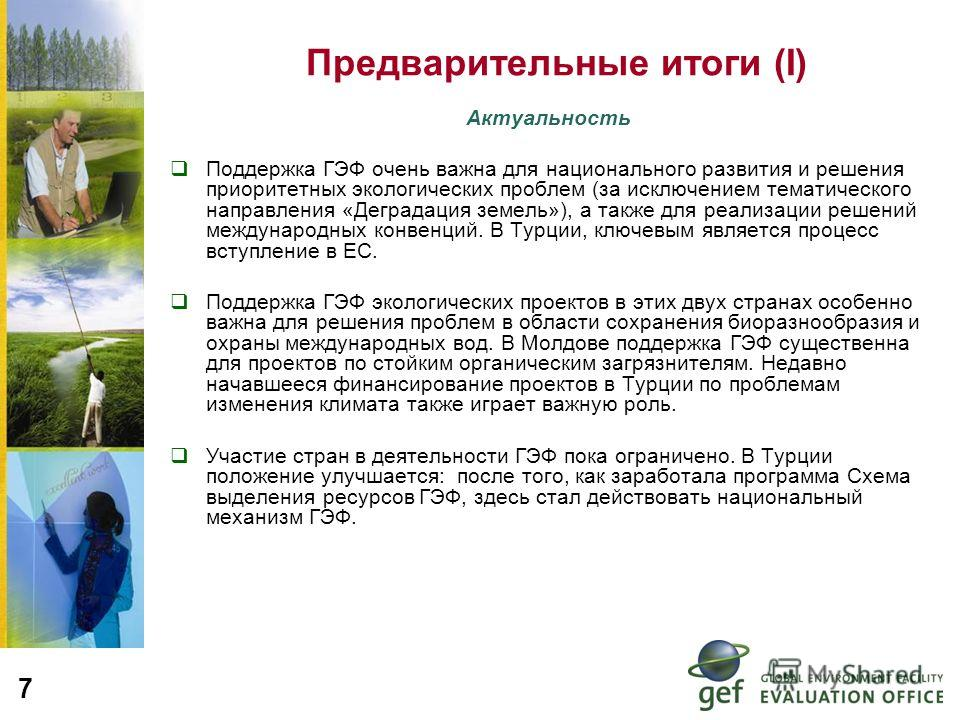 7 Предварительные итоги (I) Актуальность Поддержка ГЭФ очень важна для национального развития и решения приоритетных экологических проблем (за исключением тематического направления «Деградация земель»), а также для реализации решений международных ко