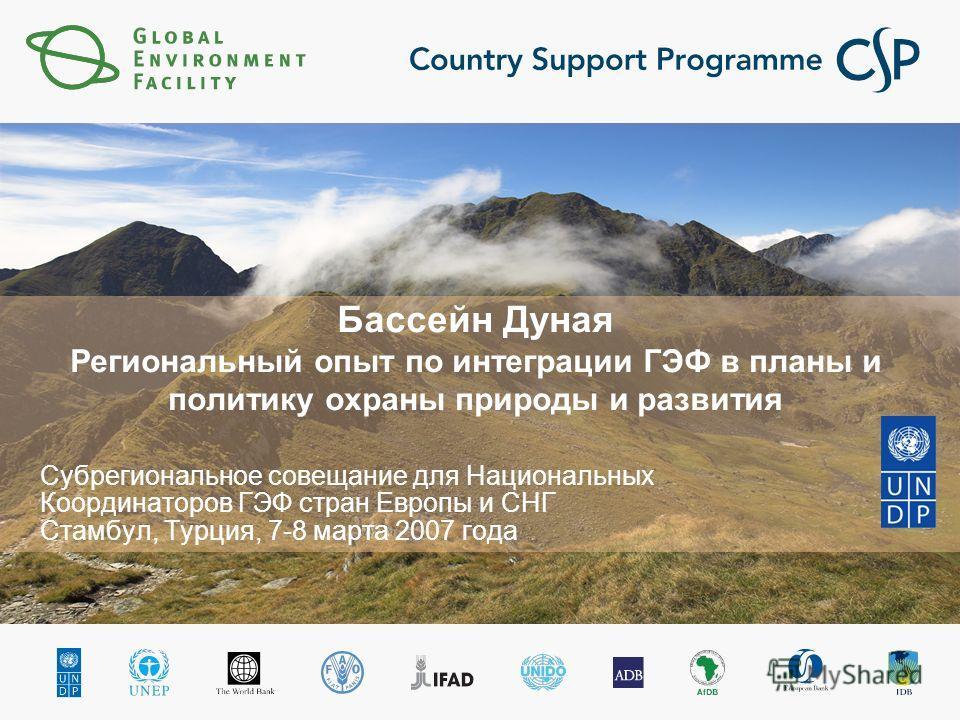 Бассейн Дуная Региональный опыт по интеграции ГЭФ в планы и политику охраны природы и развития Субрегиональное совещание для Национальных Координаторов ГЭФ стран Европы и СНГ Стамбул, Турция, 7-8 марта 2007 года