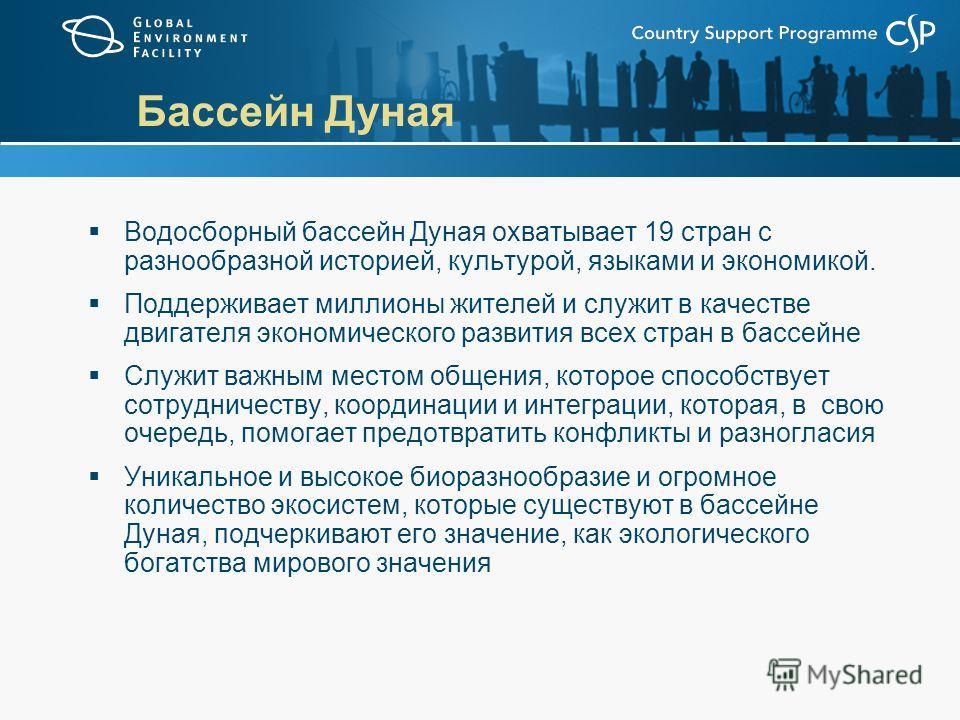 Бассейн Дуная Водосборный бассейн Дуная охватывает 19 стран с разнообразной историей, культурой, языками и экономикой. Поддерживает миллионы жителей и служит в качестве двигателя экономического развития всех стран в бассейне Служит важным местом обще