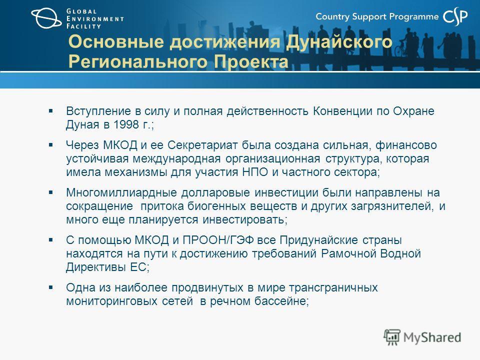 Основные достижения Дунайского Регионального Проекта Вступление в силу и полная действенность Конвенции по Охране Дуная в 1998 г.; Через МКОД и ее Секретариат была создана сильная, финансово устойчивая международная организационная структура, которая