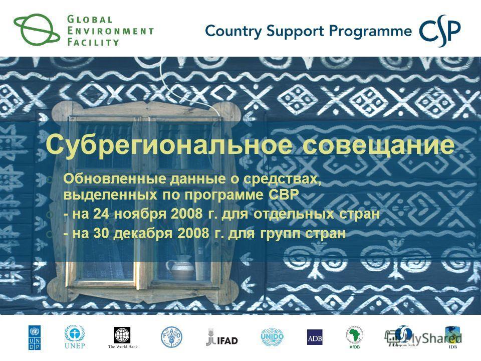 Субрегиональное совещание Обновленные данные о средствах, выделенных по программе СВР - на 24 ноября 2008 г. для отдельных стран - на 30 декабря 2008 г. для групп стран
