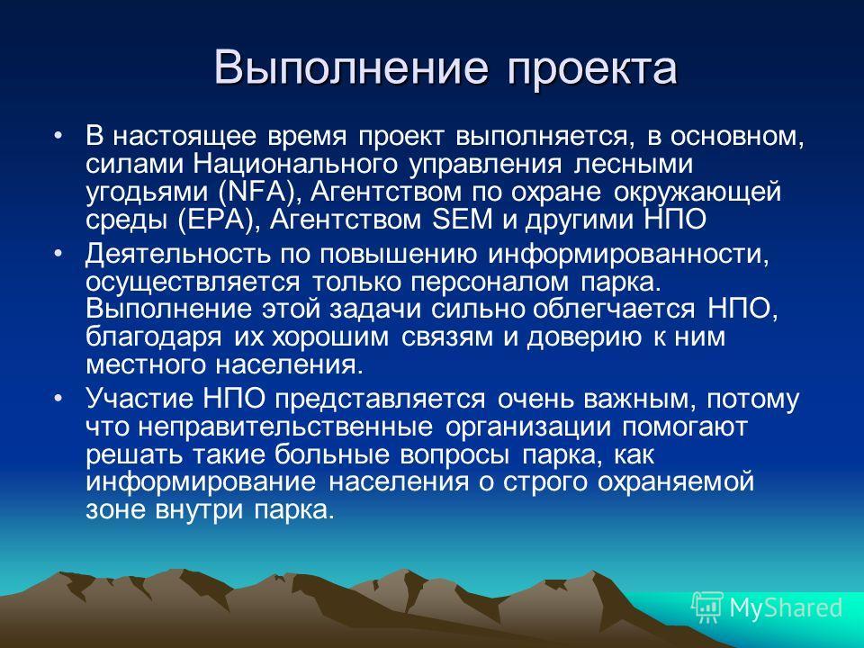 Выполнение проекта В настоящее время проект выполняется, в основном, силами Национального управления лесными угодьями (NFA), Агентством по охране окружающей среды (EPA), Агентством SEM и другими НПО Деятельность по повышению информированности, осущес