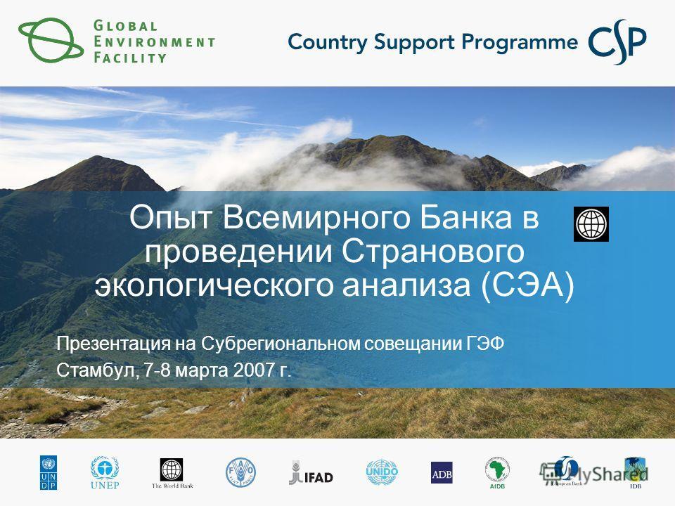 Опыт Всемирного Банка в проведении Странового экологического анализа (СЭА) Презентация на Субрегиональном совещании ГЭФ Стамбул, 7-8 марта 2007 г.