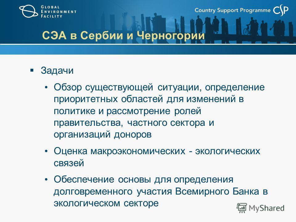 СЭА в Сербии и Черногории Задачи Обзор существующей ситуации, определение приоритетных областей для изменений в политике и рассмотрение ролей правительства, частного сектора и организаций доноров Оценка макроэкономических - экологических связей Обесп