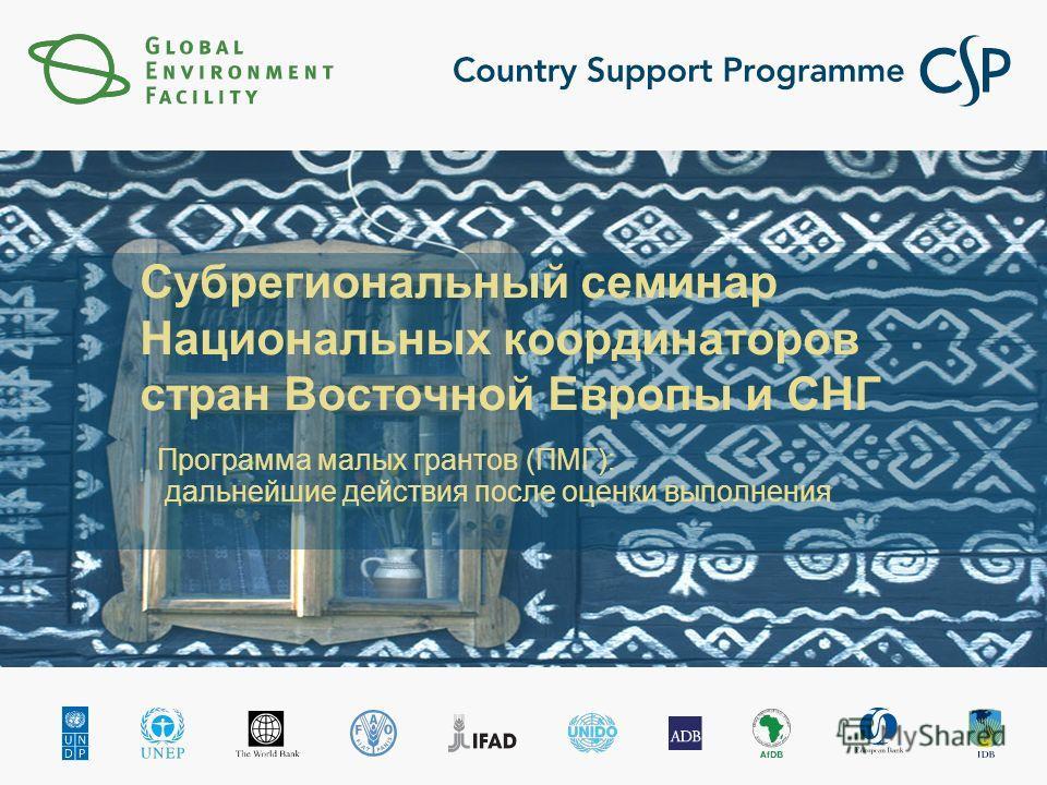 Субрегиональный семинар Национальных координаторов стран Восточной Европы и СНГ Программа малых грантов (ПМГ): дальнейшие действия после оценки выполнения