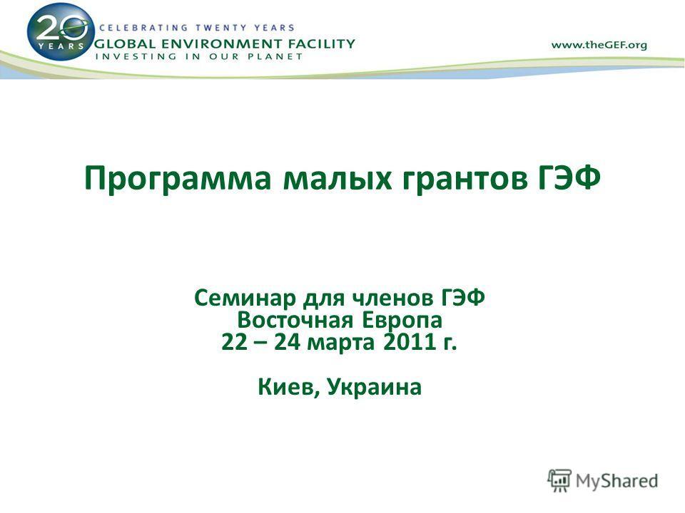 Программа малых грантов ГЭФ Семинар для членов ГЭФ Восточная Европа 22 – 24 марта 2011 г. Киев, Украина
