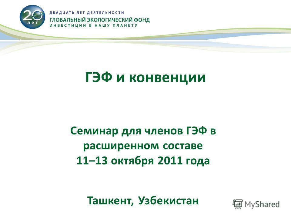ГЭФ и конвенции Семинар для членов ГЭФ в расширенном составе 11–13 октября 2011 года Ташкент, Узбекистан