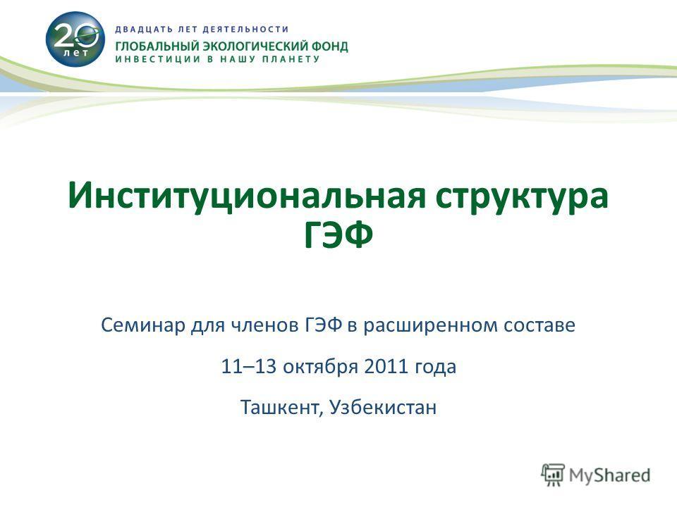 Институциональная структура ГЭФ Семинар для членов ГЭФ в расширенном составе 11–13 октября 2011 года Ташкент, Узбекистан
