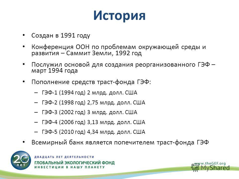 История Создан в 1991 году Конференция ООН по проблемам окружающей среды и развития – Саммит Земли, 1992 год Послужил основой для создания реорганизованного ГЭФ – март 1994 года Пополнение средств траст-фонда ГЭФ: – ГЭФ-1 (1994 год) 2 млрд. долл. США