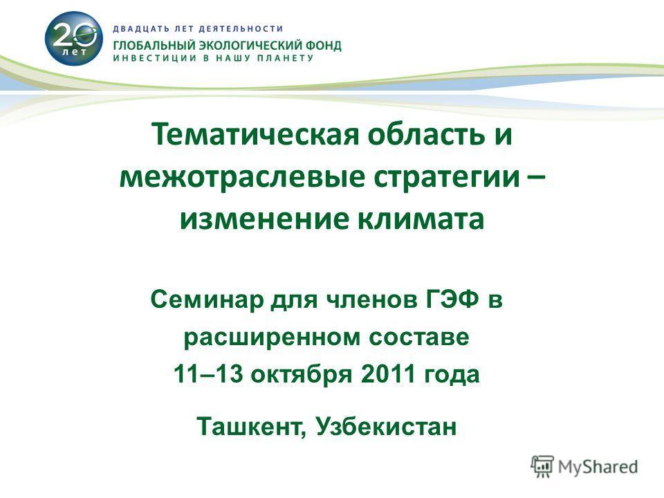 Тематическая область и межотраслевые стратегии – изменение климата Семинар для членов ГЭФ в расширенном составе 11–13 октября 2011 года Ташкент, Узбекистан