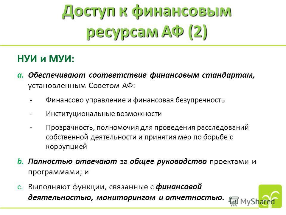 Доступ к финансовым ресурсам АФ (2) НУИ и МУИ: a.Обеспечивают соответствие финансовым стандартам, установленным Советом АФ: -Финансово управление и финансовая безупречность -Институциональные возможности -Прозрачность, полномочия для проведения рассл