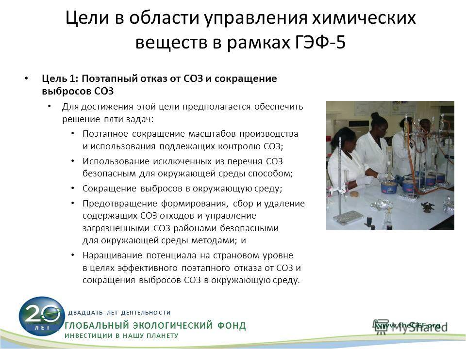Цели в области управления химических веществ в рамках ГЭФ-5 Цель 1: Поэтапный отказ от СОЗ и сокращение выбросов СОЗ Для достижения этой цели предполагается обеспечить решение пяти задач: Поэтапное сокращение масштабов производства и использования по