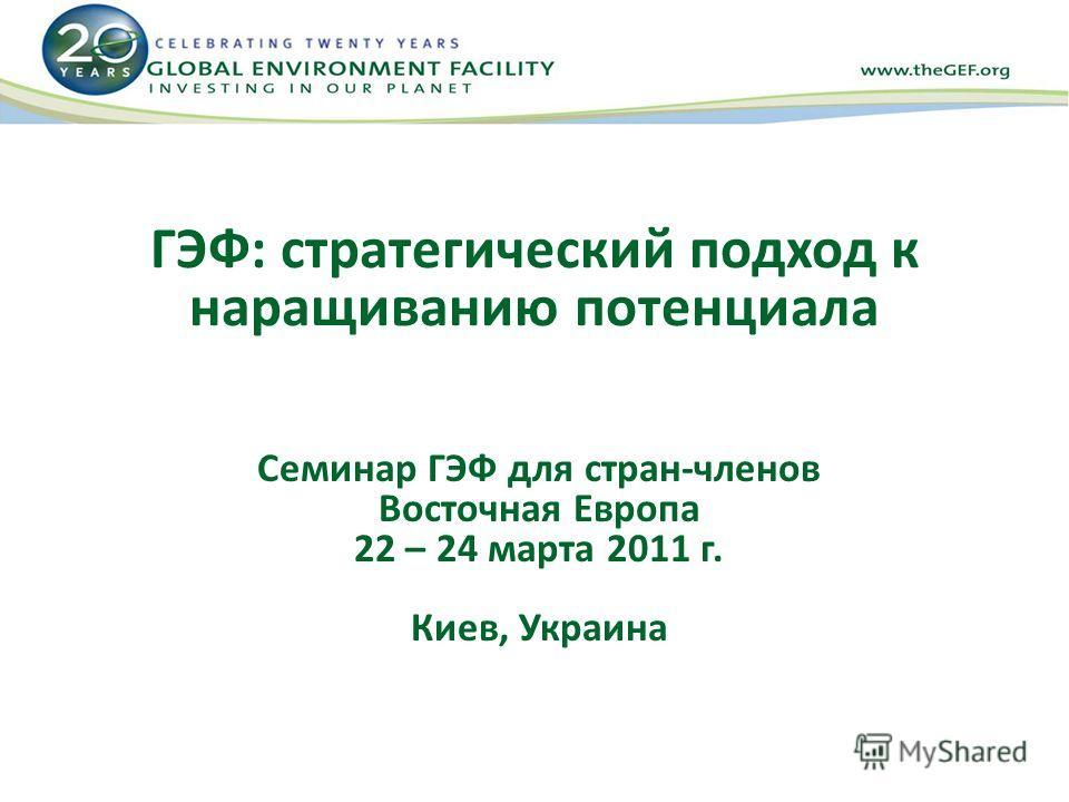 ГЭФ: стратегический подход к наращиванию потенциала Семинар ГЭФ для стран-членов Восточная Европа 22 – 24 марта 2011 г. Киев, Украина