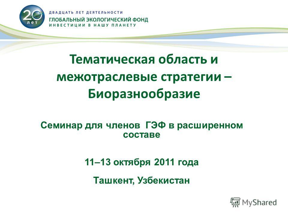 Тематическая область и межотраслевые стратегии – Биоразнообразие Семинар для членов ГЭФ в расширенном составе 11–13 октября 2011 года Ташкент, Узбекистан