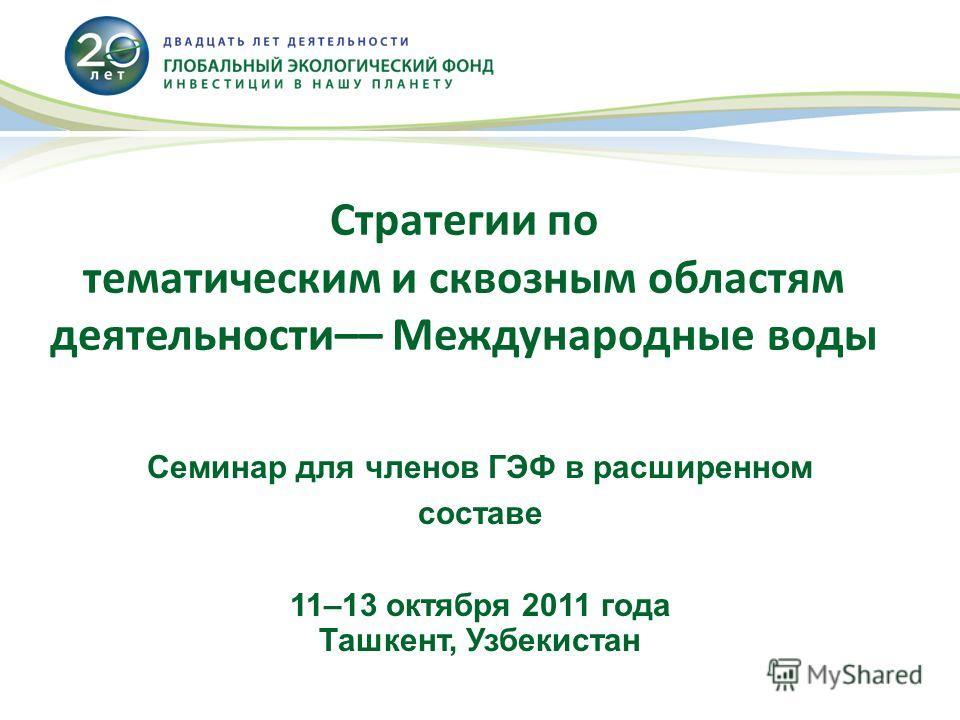 Стратегии по тематическим и сквозным областям деятельности–– Международные воды Семинар для членов ГЭФ в расширенном составе 11–13 октября 2011 года Ташкент, Узбекистан