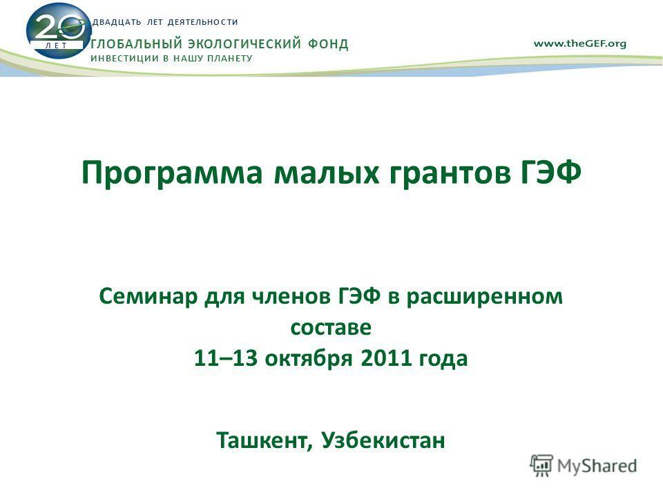 Программа малых грантов ГЭФ Семинар для членов ГЭФ в расширенном составе 11–13 октября 2011 года Ташкент, Узбекистан Л Е Т ДВАДЦАТЬ ЛЕТ ДЕЯТЕЛЬНОСТИ ГЛОБАЛЬНЫЙ ЭКОЛОГИЧЕСКИЙ ФОНД ИНВЕСТИЦИИ В НАШУ ПЛАНЕТУ