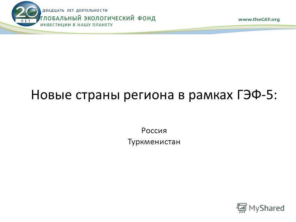 Новые страны региона в рамках ГЭФ-5: Россия Туркменистан Л Е Т ДВАДЦАТЬ ЛЕТ ДЕЯТЕЛЬНОСТИ ГЛОБАЛЬНЫЙ ЭКОЛОГИЧЕСКИЙ ФОНД ИНВЕСТИЦИИ В НАШУ ПЛАНЕТУ