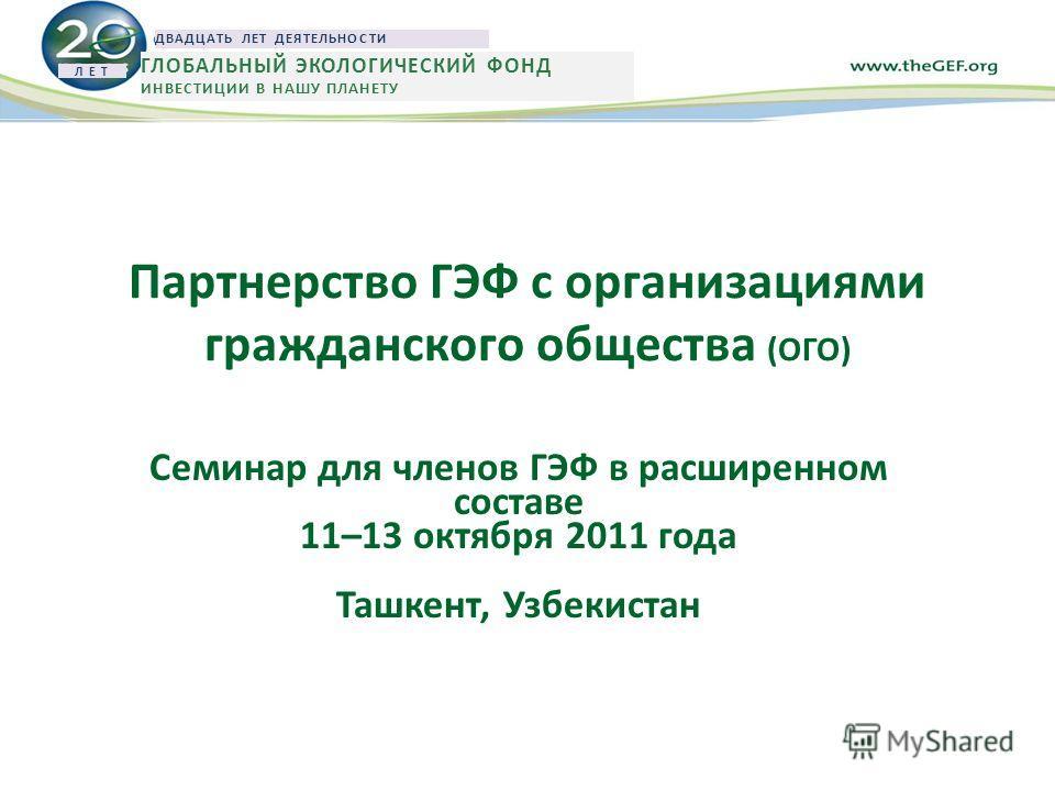 Партнерство ГЭФ с организациями гражданского общества (ОГО) Семинар для членов ГЭФ в расширенном составе 11–13 октября 2011 года Ташкент, Узбекистан Л Е Т ДВАДЦАТЬ ЛЕТ ДЕЯТЕЛЬНОСТИ ГЛОБАЛЬНЫЙ ЭКОЛОГИЧЕСКИЙ ФОНД ИНВЕСТИЦИИ В НАШУ ПЛАНЕТУ