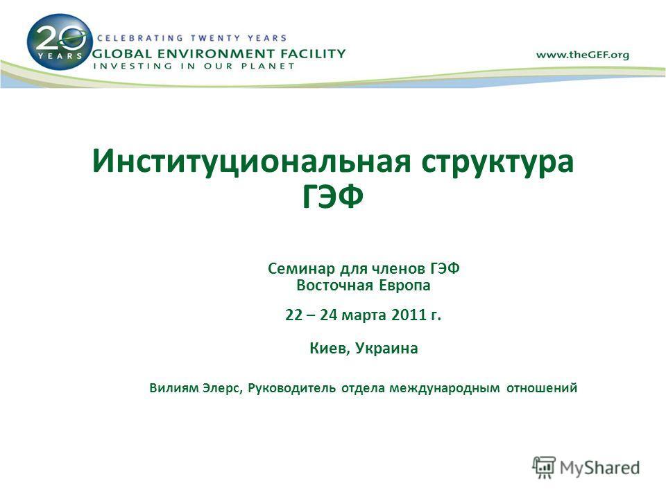 Институциональная структура ГЭФ Семинар для членов ГЭФ Восточная Европа 22 – 24 марта 2011 г. Киев, Украина Вилиям Элерс, Руководитель отдела международным отношений