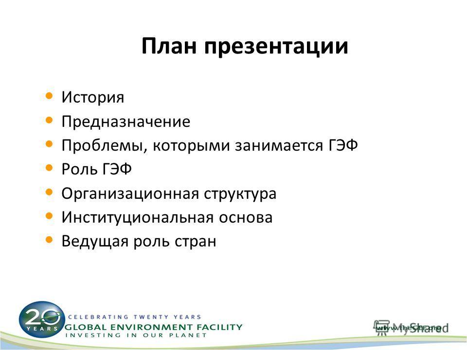План презентации История Предназначение Проблемы, которыми занимается ГЭФ Роль ГЭФ Организационная структура Институциональная основа Ведущая роль стран