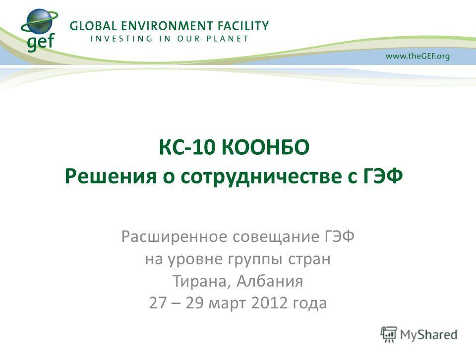 КC-10 КООНБО Решения о сотрудничестве с ГЭФ Расширенное совещание ГЭФ на уровне группы стран Тирана, Албания 27 – 29 март 2012 года