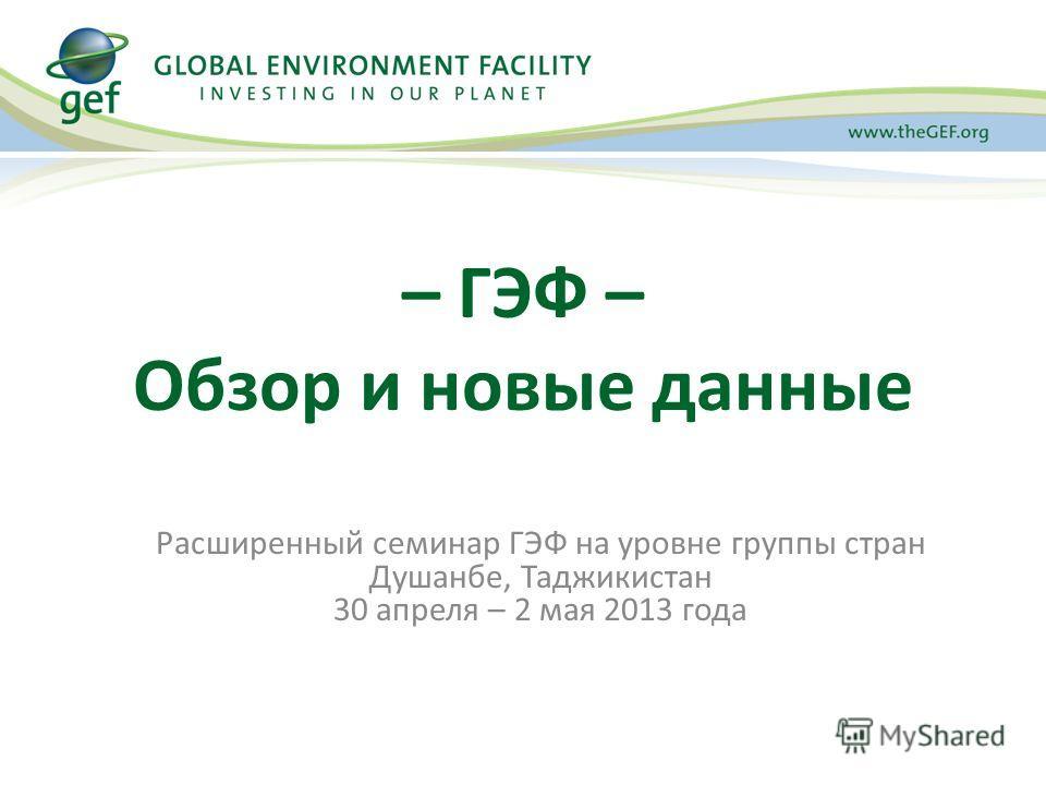 Расширенный семинар ГЭФ на уровне группы стран Душанбе, Таджикистан 30 апреля – 2 мая 2013 года – ГЭФ – Обзор и новые данные