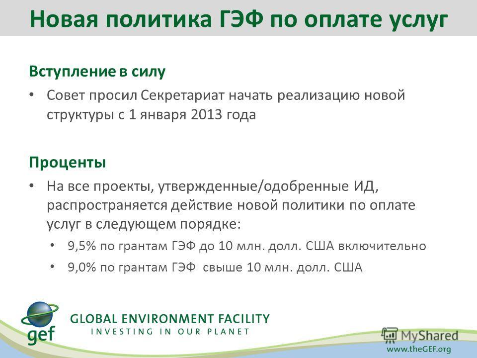 Вступление в силу Совет просил Секретариат начать реализацию новой структуры с 1 января 2013 года Проценты На все проекты, утвержденные/одобренные ИД, распространяется действие новой политики по оплате услуг в следующем порядке: 9,5% по грантам ГЭФ д