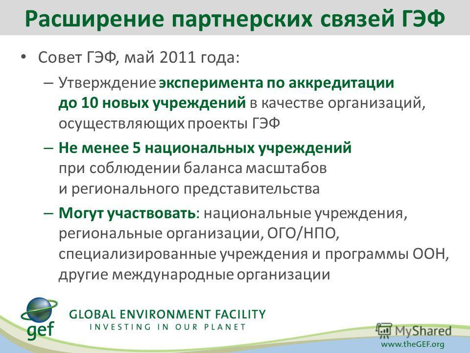 Совет ГЭФ, май 2011 года: – Утверждение эксперимента по аккредитации до 10 новых учреждений в качестве организаций, осуществляющих проекты ГЭФ – Не менее 5 национальных учреждений при соблюдении баланса масштабов и регионального представительства – М
